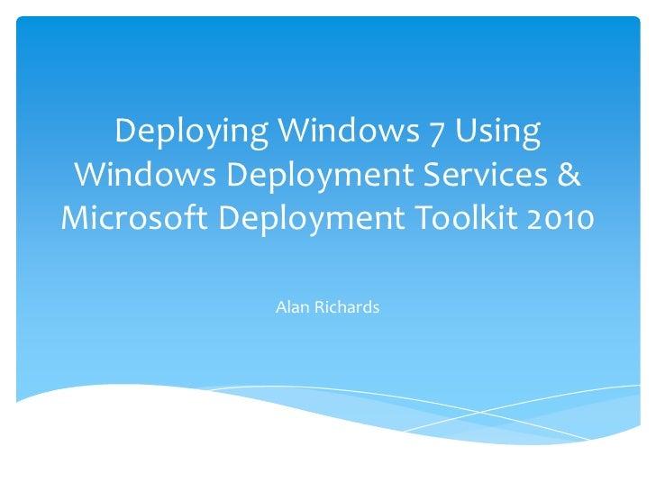 Deploying Windows 7 Using Windows Deployment Services & Microsoft Deployment Toolkit 2010<br />Alan Richards<br />