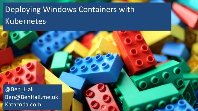 Deploying Windows Containers with Kubernetes @Ben_Hall Ben@BenHall.me.uk Katacoda.com