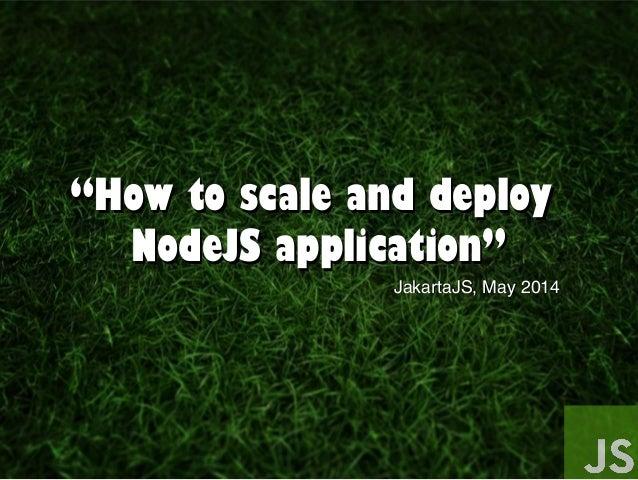 """""""""""How to scale and deployHow to scale and deploy NodeJS application""""NodeJS application"""" JakartaJS, May 2014JakartaJS, May ..."""
