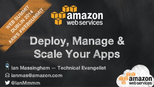 WEB SUMMIT  DUBLIN 2014  #AWS #WEBSUMMIT  Deploy, Manage &  Scale Your Apps  Ian Massingham — Technical Evangelist  ianmas...