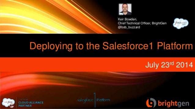 Deploying to the Salesforce1 Platform July 23rd 2014 Keir Bowden, Chief Technical Officer, BrightGen @bob_buzzard