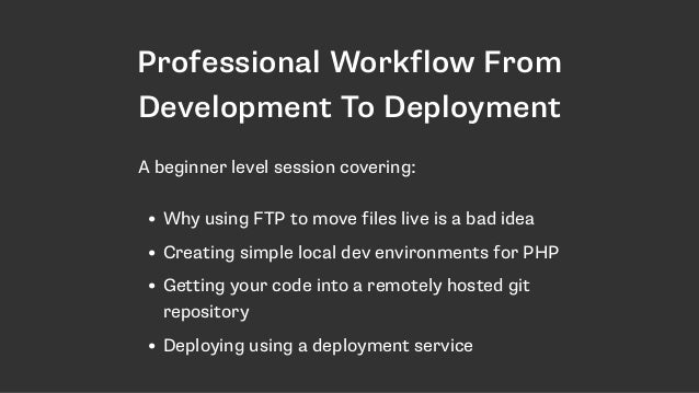 Professional Workflow From Development To Deployment • Why using FTP to move files live is a bad idea • Creating simple lo...