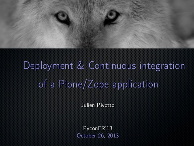 Deployment & Continuous integration of a Plone/Zope application Julien Pivotto  PyconFR'13 October 26, 2013  ;
