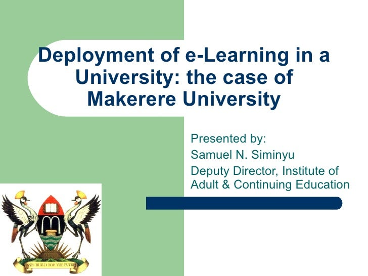 Deployment of e-Learning in a University: the case of Makerere University Presented by: Samuel N. Siminyu Deputy Director,...