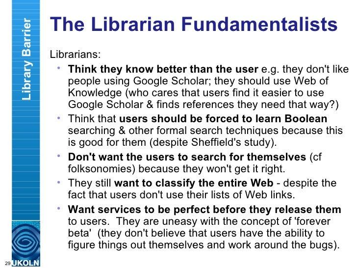 The Librarian Fundamentalists <ul><li>Librarians: </li></ul><ul><ul><li>Think they know better than the user  e.g. they do...