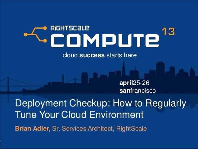 april25-26sanfranciscocloud success starts hereDeployment Checkup: How to RegularlyTune Your Cloud EnvironmentBrian Adler,...