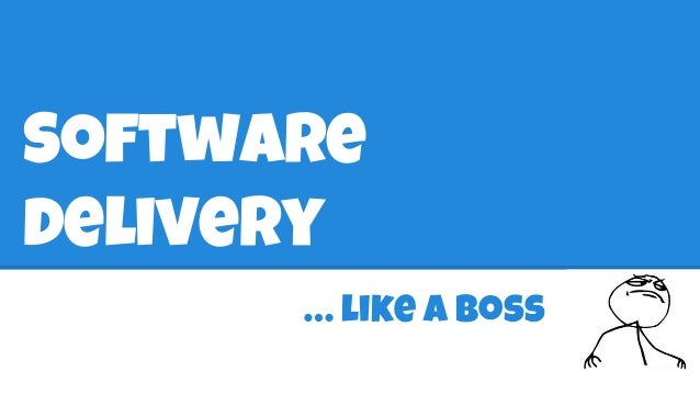 Software  delivery  … like a boss