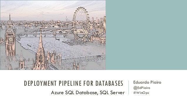 DEPLOYMENT PIPELINE FOR DATABASES Eduardo Piairo @EdPiairo #WinOpsAzure SQL Database, SQL Server