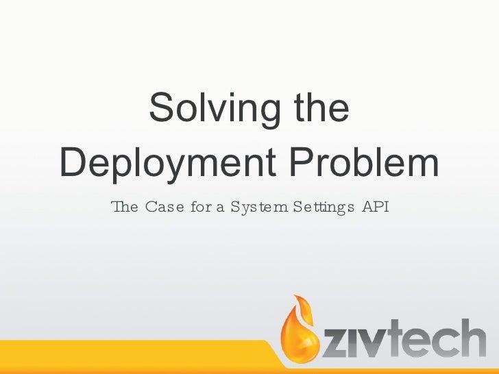 Solving the Deployment Problem <ul><li>The Case for a System Settings API </li></ul>