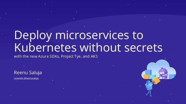 Deploy microservices to Kubernetes without secrets with the new Azure SDKs, Project Tye, and AKS Reenu Saluja Linkedin @re...