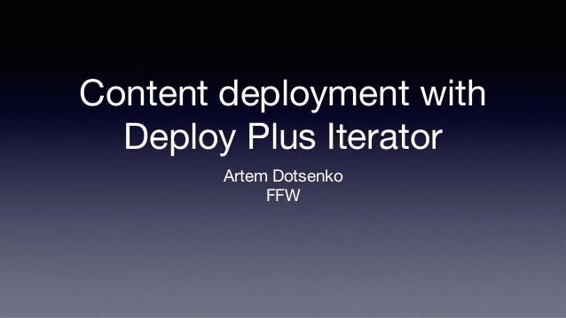 Content deployment with Deploy Plus Iterator Artem Dotsenko FFW