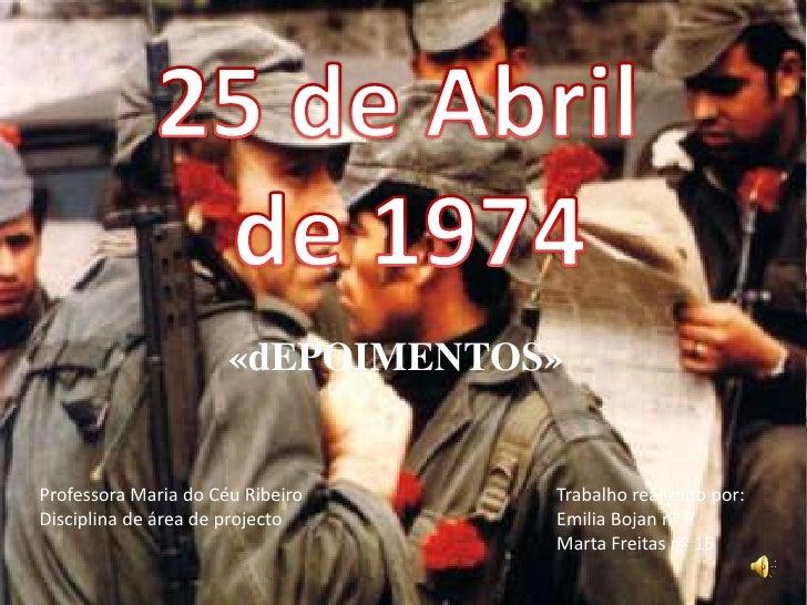 25 de Abril<br /> de 1974<br />«dEPOIMENTOS»<br />Professora Maria do Céu Ribeiro<br />Disciplina de área de projecto<br /...