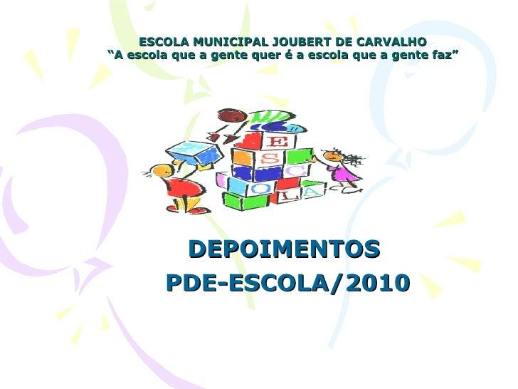"""ESCOLA MUNICIPAL JOUBERT DE CARVALHO """"A escola que a gente quer é a escola que a gente faz"""" DEPOIMENTOS  PDE-ESCOLA/2010"""