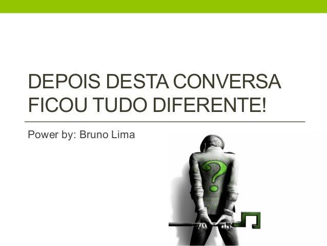 DEPOIS DESTA CONVERSA  FICOU TUDO DIFERENTE!  Power by: Bruno Lima