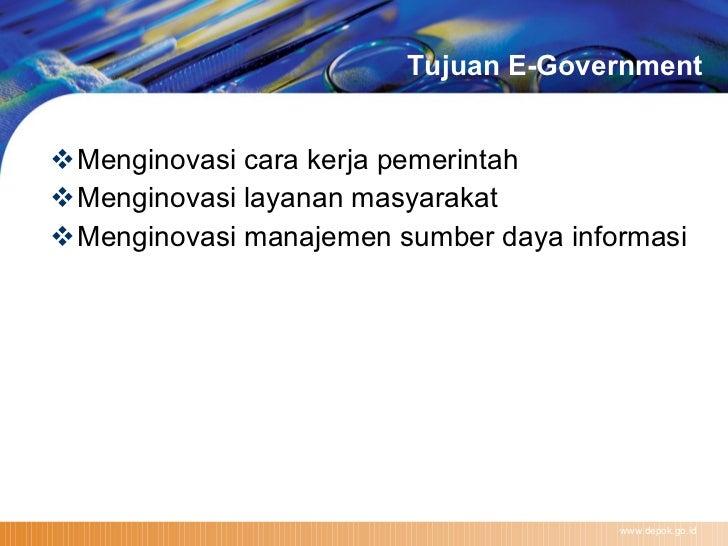Tujuan E-Government <ul><li>Menginovasi cara kerja pemerintah  </li></ul><ul><li>Menginovasi layanan masyarakat  </li></ul...