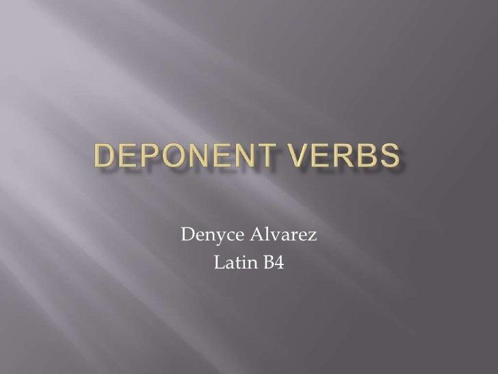Deponent Verbs <br />Denyce Alvarez<br />Latin B4<br />
