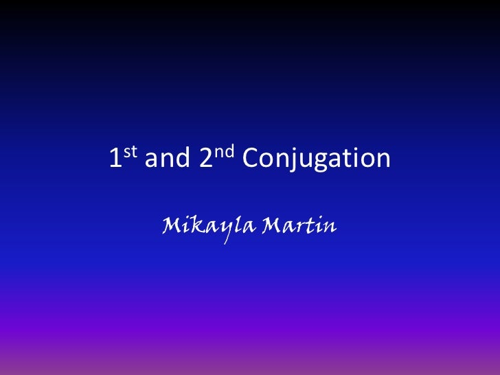 1st and 2nd Conjugation<br />Mikayla Martin<br />