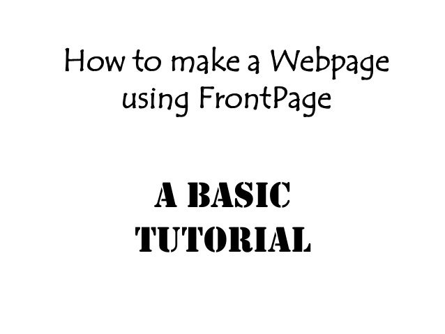 How to make a Webpage   using FrontPage     A Basic    Tutorial
