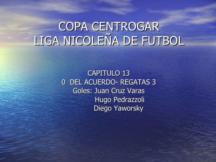 COPA CENTROGAR LIGA NICOLEÑA DE FUTBOL CAPITULO 13 0  DEL ACUERDO- REGATAS 3 Goles: Juan Cruz Varas Hugo Pedrazzoli Diego ...