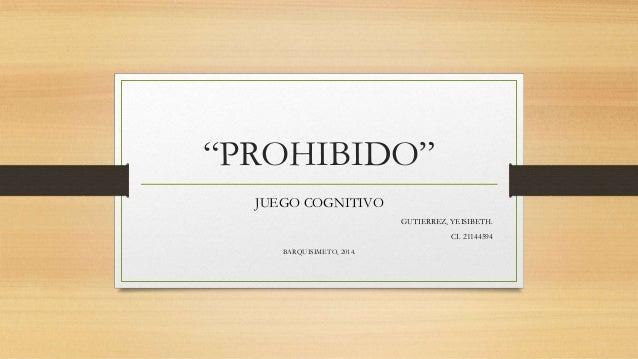 """""""PROHIBIDO"""" JUEGO COGNITIVO GUTIERREZ, YEISIBETH. CI. 21144594 BARQUISIMETO, 2014."""