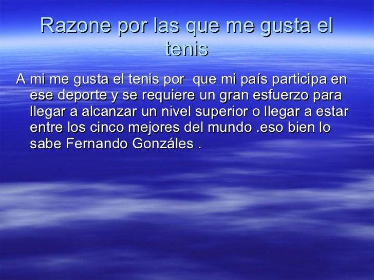 Razone por las que me gusta el tenis <ul><li>A mi me gusta el tenis por  que mi país participa en ese deporte y se requier...