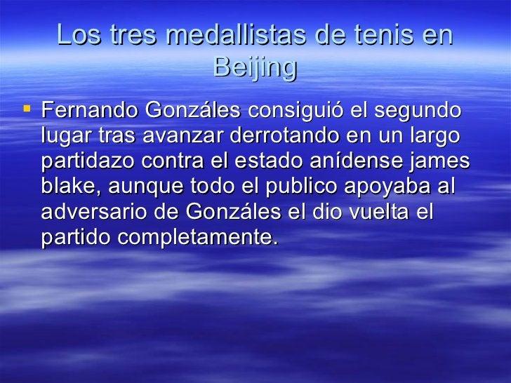 Los tres medallistas de tenis en Beijing <ul><li>Fernando Gonzáles consiguió el segundo lugar tras avanzar derrotando en u...