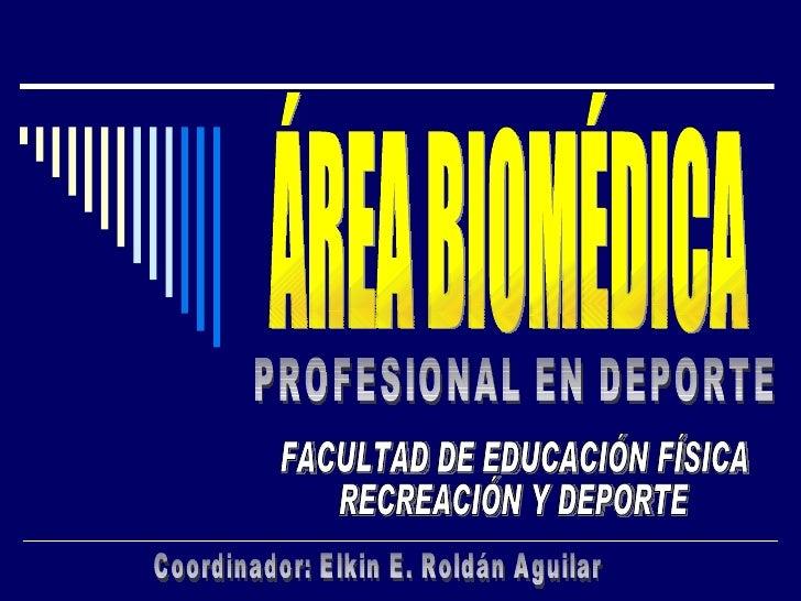 ÁREA BIOMÉDICA FACULTAD DE EDUCACIÓN FÍSICA  RECREACIÓN Y DEPORTE PROFESIONAL EN DEPORTE Coordinador: Elkin E. Roldán Agui...