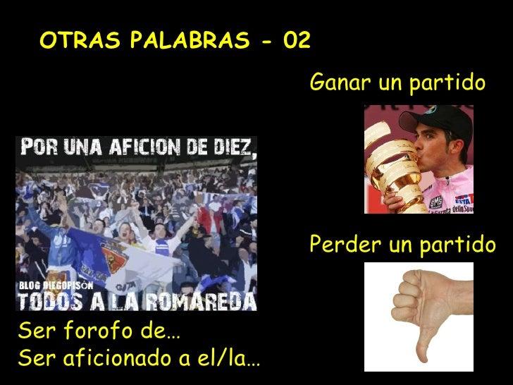 OTRAS PALABRAS -  02 Ser forofo de… Ser aficionado a el/la… Ganar un partido Perder un partido