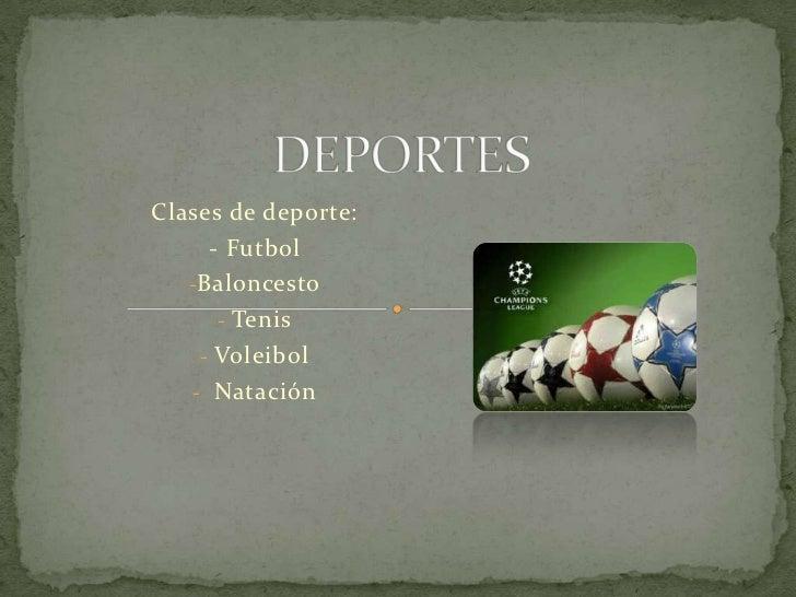 Clases de deporte:     - Futbol   -Baloncesto      - Tenis    - Voleibol   - Natación
