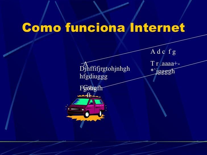 Como funciona Internet Djhffifjrgtohjnhghhfgdiuggg Fgohgfh A Gtuu  ft A d c  f g T r .aaaa+-*`jggggh