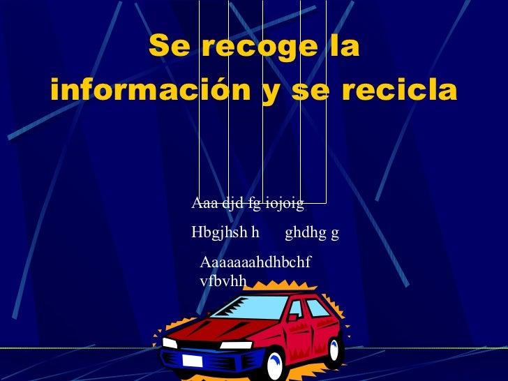 Se recoge la información y se recicla Aaa djd fg iojoig Hbgjhsh h  ghdhg g Aaaaaaahdhbchf vfbvhh