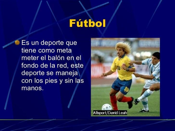 Fútbol <ul><li>Es un deporte que tiene como meta meter el balón en el fondo de la red, este deporte se maneja con los pies...