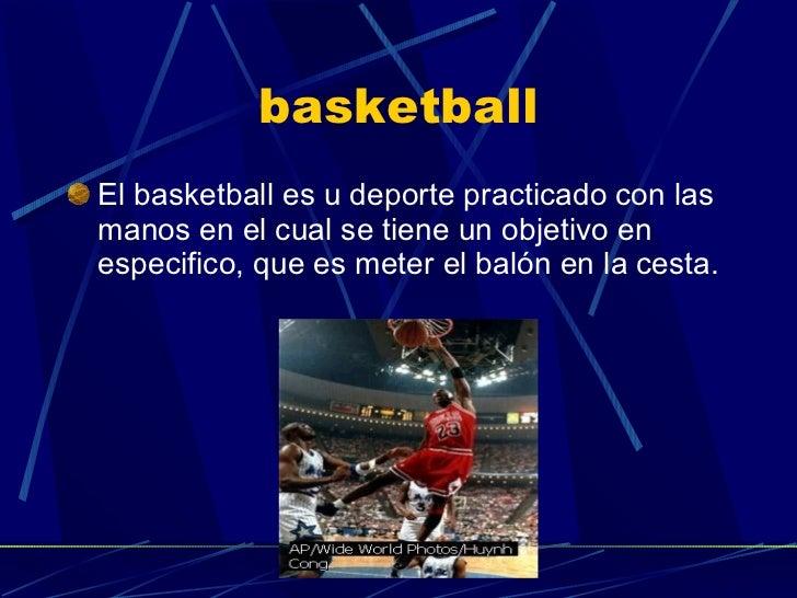 basketball <ul><li>El basketball es u deporte practicado con las manos en el cual se tiene un objetivo en especifico, que ...