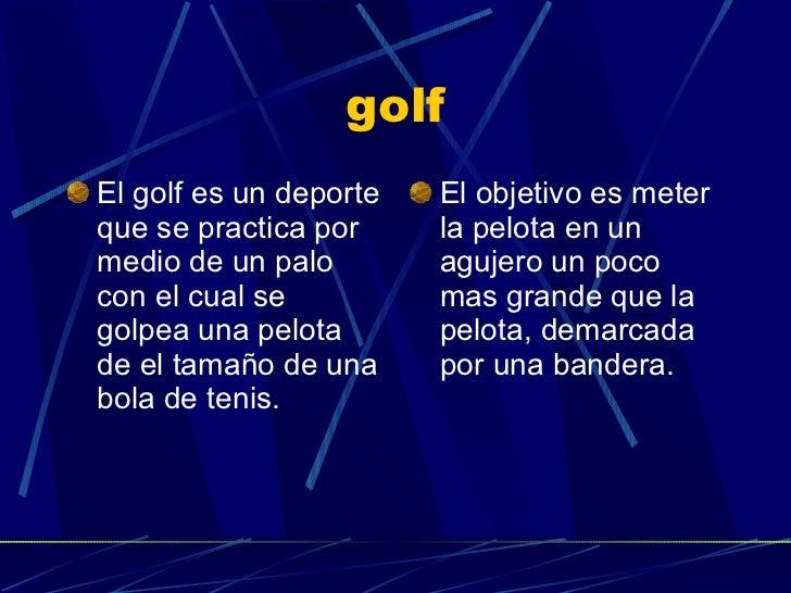 golf <ul><li>El golf es un deporte que se practica por medio de un palo con el cual se golpea una pelota de el tamaño de u...