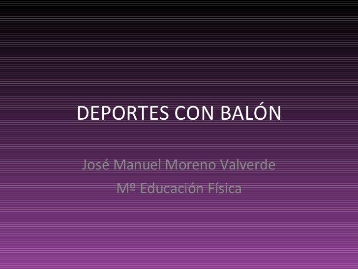 DEPORTES CON BALÓN José Manuel Moreno Valverde Mº Educación Física
