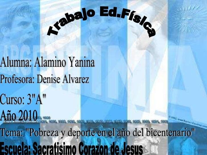 """Trabajo Ed.Física Alumna: Alamino Yanina Profesora: Denise Alvarez Curso: 3""""A"""" Año 2010 Tema: """"Pobreza y de..."""