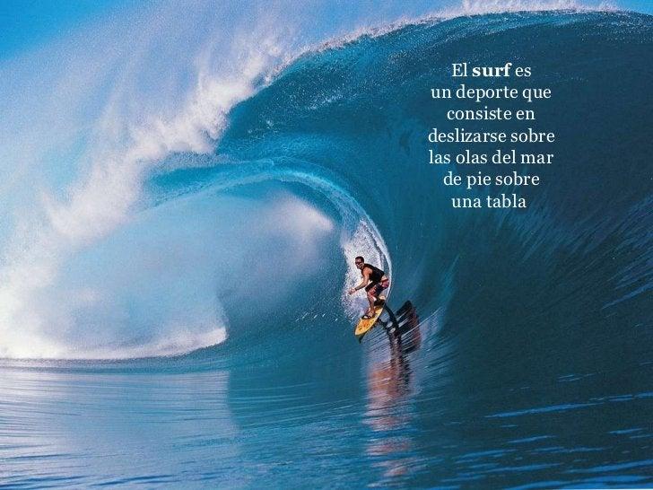 El surf es undeporteque consiste en deslizarse sobre las olasdel mar de piesobre unatabla