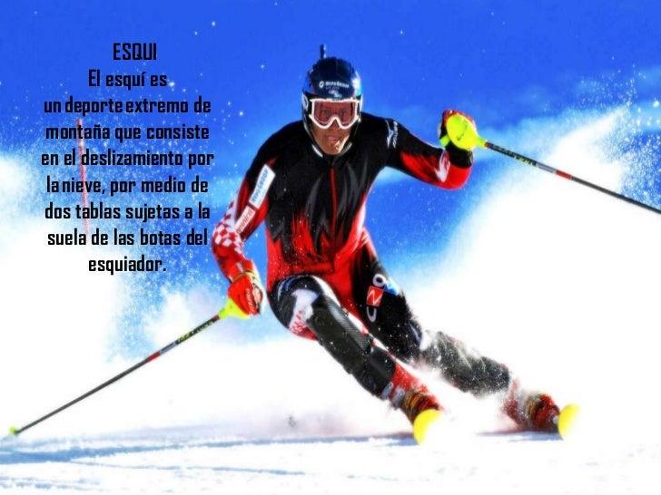 ESQUI El esquí es undeporteextremo de montaña que consiste en el deslizamiento por lanieve, por medio de dos tablas suj...