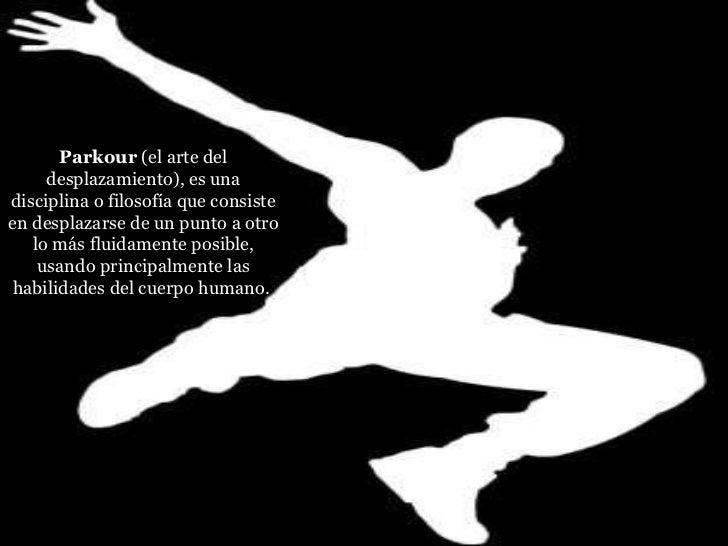 Parkour (el arte del desplazamiento), es una disciplina o filosofía que consiste en desplazarse de un punto a otro lo más...
