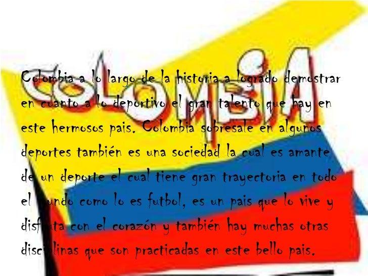 Colombia a lo largo de la historia a logrado demostrar en cuanto a lo deportivo el gran talento que hay en este hermosos p...
