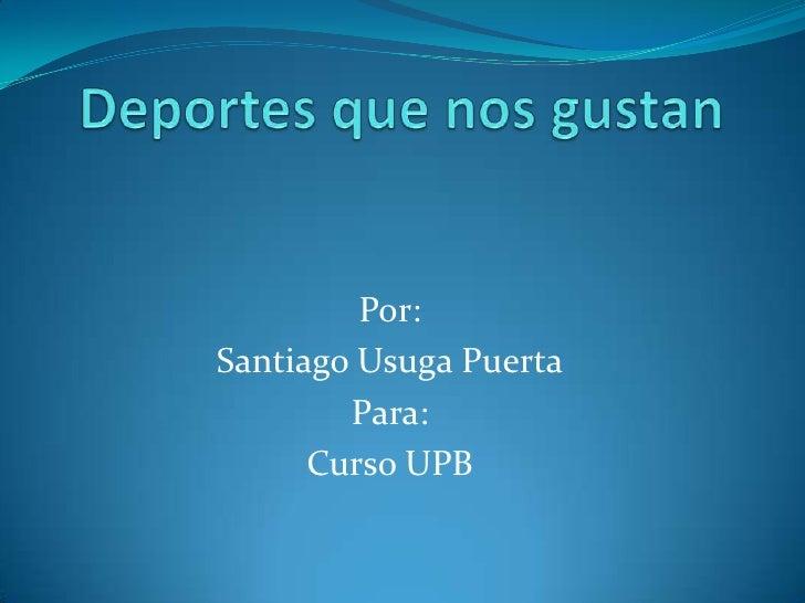 Deportes que nos gustan<br />Por:<br />Santiago Usuga Puerta<br />Para:<br />Curso UPB<br />