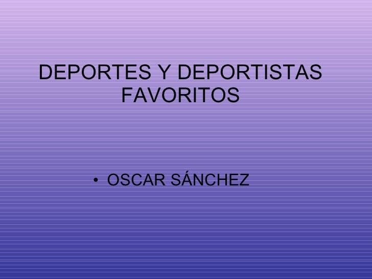 DEPORTES Y DEPORTISTAS FAVORITOS <ul><li>OSCAR SÁNCHEZ </li></ul>