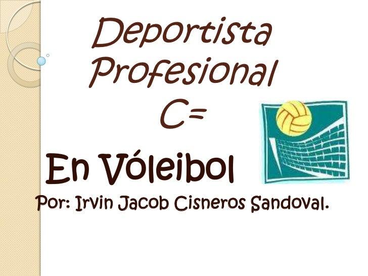 Deportista Profesional C=<br />  En Vóleibol<br />Por: Irvin Jacob Cisneros Sandoval.<br />