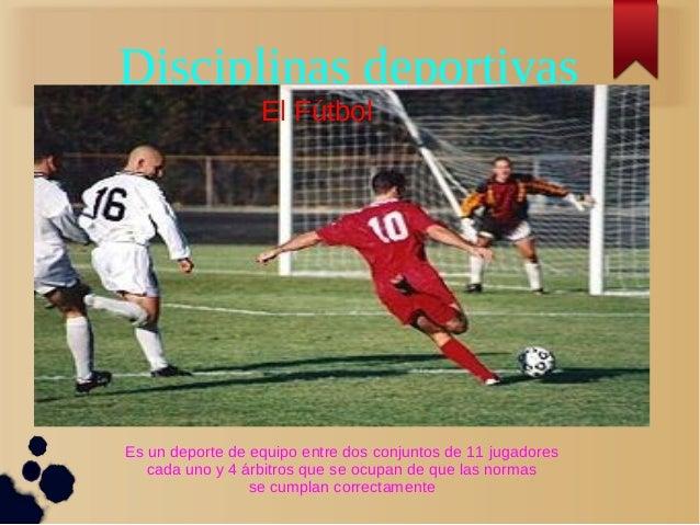 Disciplinas deportivas                  El FútbolEs un deporte de equipo entre dos conjuntos de 11 jugadores   cada uno y ...