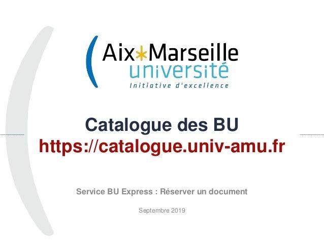 Catalogue des BU https://catalogue.univ-amu.fr Service BU Express : Réserver un document Septembre 2019 1