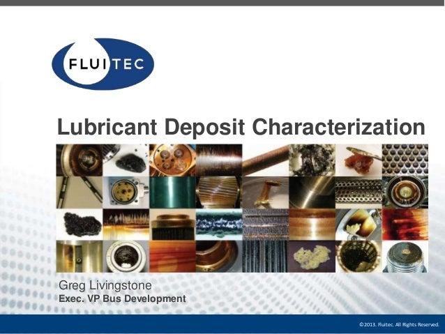 Lubricant Deposit Characterization  Greg Livingstone Exec. VP Bus Development ©2013. Fluitec. All Rights Reserved.
