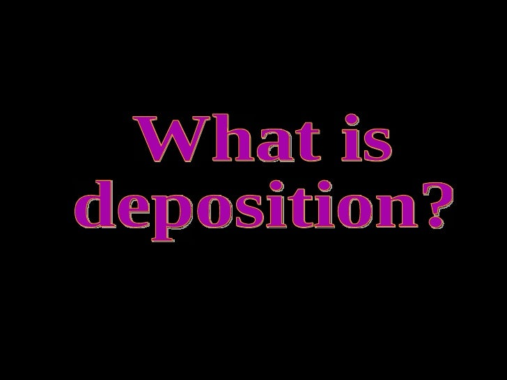 What is deposition?