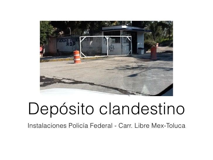 Depósito clandestinoInstalaciones Policía Federal - Carr. Libre Mex-Toluca