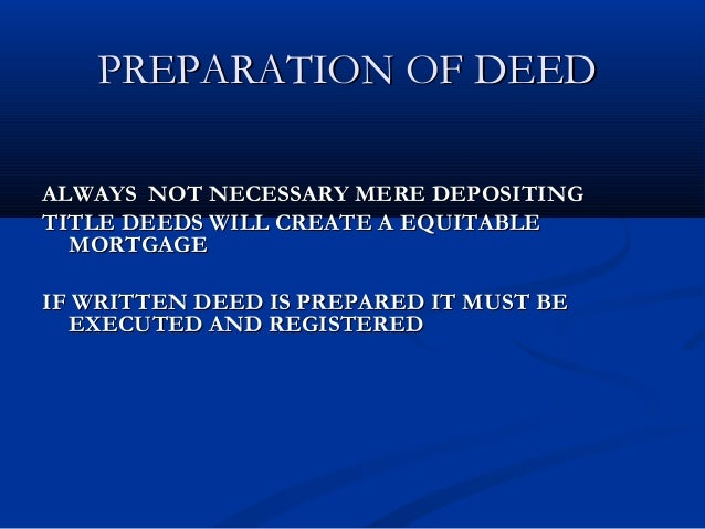 mortgage by deposit of title deeds The creation of mortgage by deposit of title deed is mainly with intent to avoid the procedures of transfer of ownership the prpoerty to the lender and re-transfer of the same from lender on payment of all debt.