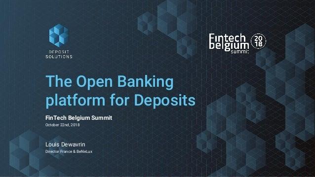 The Open Banking platform for Deposits FinTech Belgium Summit October 22nd, 2018 Louis Dewavrin Director France & BeNeLux